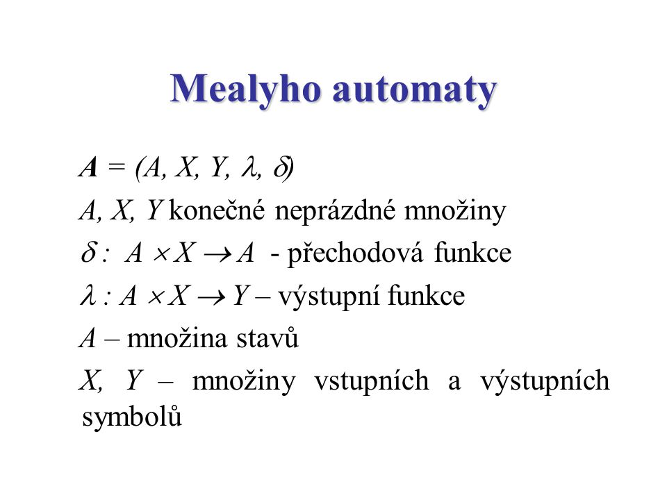 Mealyho automaty A = (A, X, Y,,  ) A, X, Y konečné neprázdné množiny  : A  X  A - přechodová funkce : A  X  Y – výstupní funkce A – množina stav