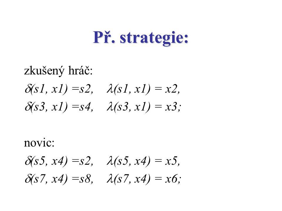 Př. strategie: zkušený hráč:  (s1, x1) =s2, (s1, x1) = x2,  (s3, x1) =s4, (s3, x1) = x3; novic:  (s5, x4) =s2, (s5, x4) = x5,  (s7, x4) =s8, (s7,