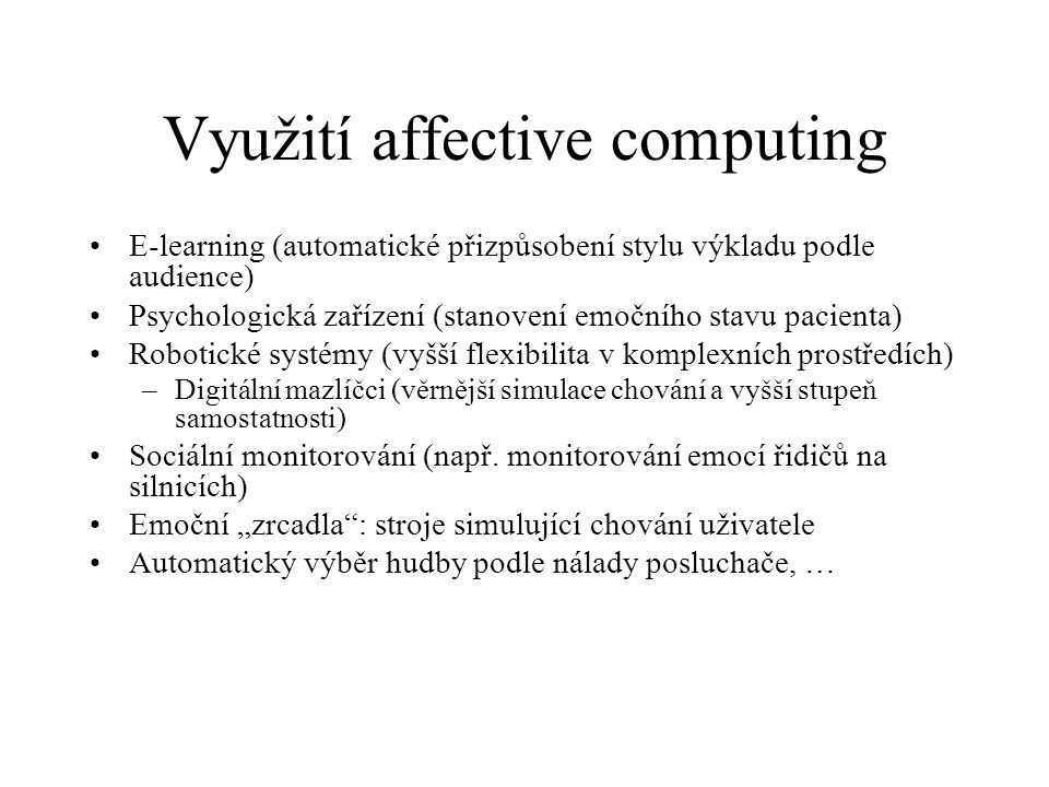 Využití affective computing E-learning (automatické přizpůsobení stylu výkladu podle audience) Psychologická zařízení (stanovení emočního stavu pacien