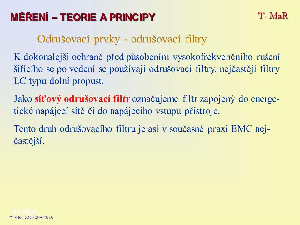 09.2009 T- MaR MĚŘENÍ – TEORIE A PRINCIPY © VR - ZS 2009/2010 Odrušovací prvky - odrušovací filtry K dokonalejší ochraně před působením vysokofrekvenčního rušení šířícího se po vedení se používají odrušovací filtry, nejčastěji filtry LC typu dolní propust.