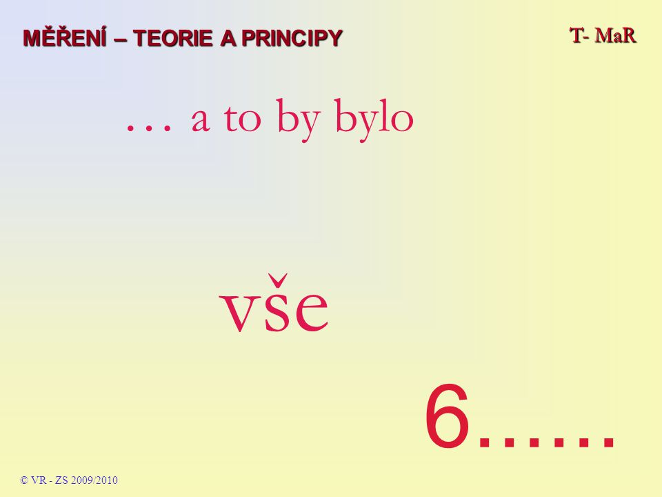 T- MaR © VR - ZS 2009/2010 … a to by bylo vše 6...... T- MaR MĚŘENÍ – TEORIE A PRINCIPY