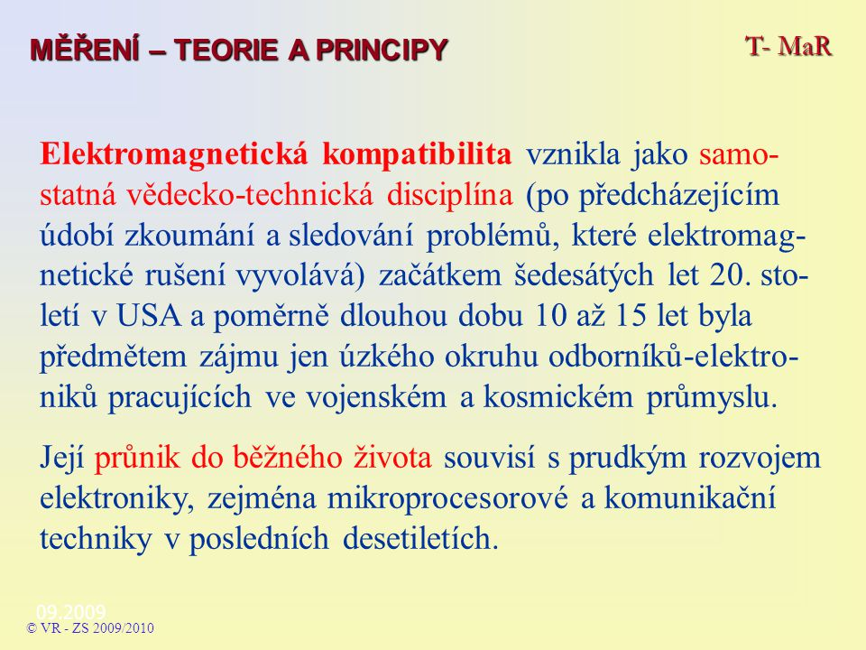 Základní pojmy EMC = elektromagnetická kompatibilita - Electromagnetic Compatibility EMS = elektromagnetická susceptibilita (imunita) - Electromagnetic Susceptibility nebo Electromagnetic Immunity EMI = elektromagnetická interference - Electromagnetic Interference 09.2009 Tři pojmy …… T- MaR MĚŘENÍ – TEORIE A PRINCIPY © VR - ZS 2009/2010