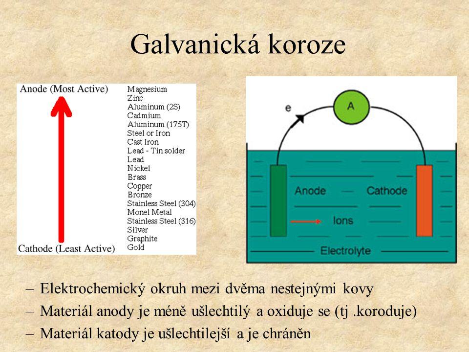 Galvanická koroze –Elektrochemický okruh mezi dvěma nestejnými kovy –Materiál anody je méně ušlechtilý a oxiduje se (tj.koroduje) –Materiál katody je