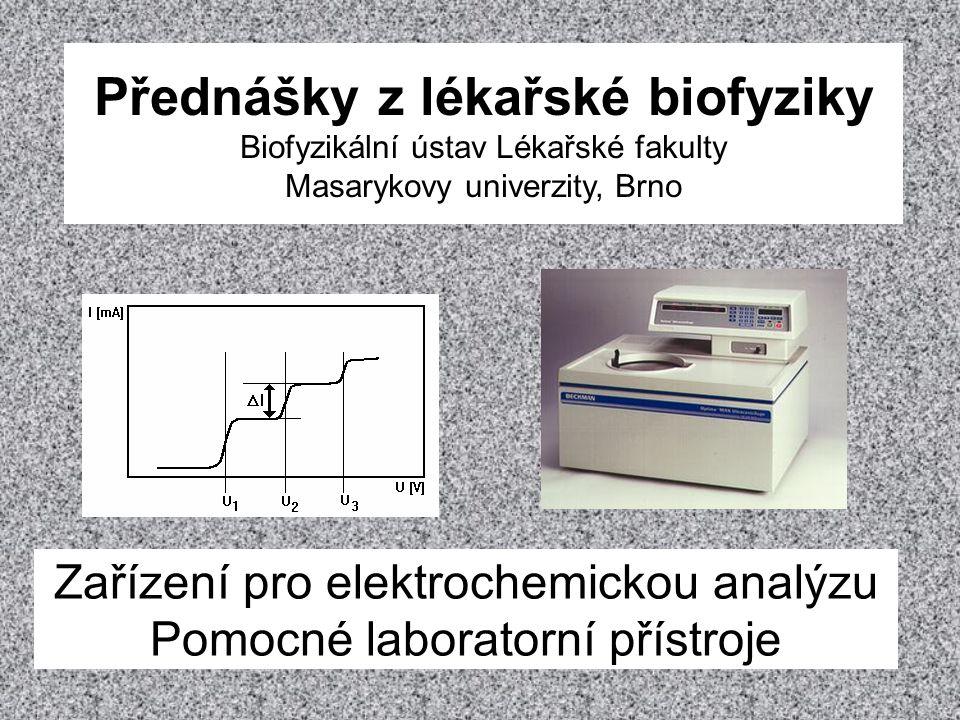 Obsah přednášky Tato přednáška pojednává o zařízeních používaných při elektrochemické analýze tělesných tekutin a jiných biologických vzorků a dále o pomocných zařízeních, s nimiž se můžeme často setkat v biomedicínských laboratořích i ve zdravotnických zařízeních.