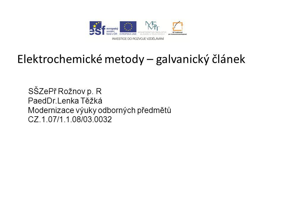 Elektrochemické metody – galvanický článek SŠZePř Rožnov p. R PaedDr.Lenka Těžká Modernizace výuky odborných předmětů CZ.1.07/1.1.08/03.0032