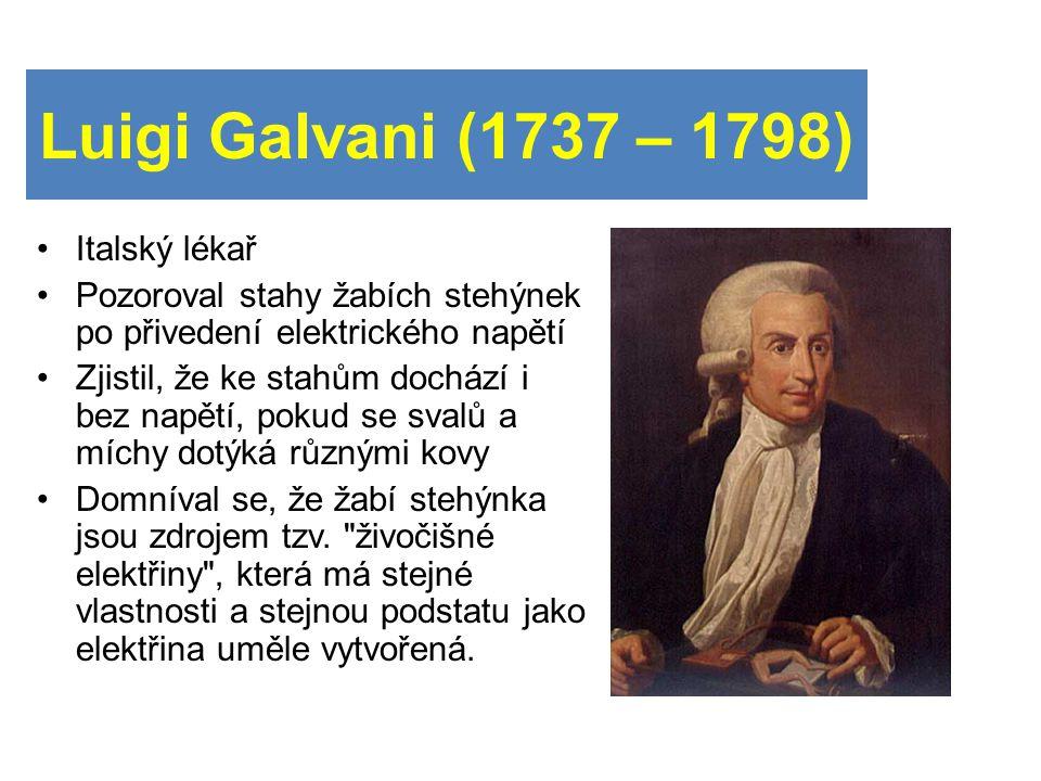 Luigi Galvani (1737 – 1798) Italský lékař Pozoroval stahy žabích stehýnek po přivedení elektrického napětí Zjistil, že ke stahům dochází i bez napětí, pokud se svalů a míchy dotýká různými kovy Domníval se, že žabí stehýnka jsou zdrojem tzv.