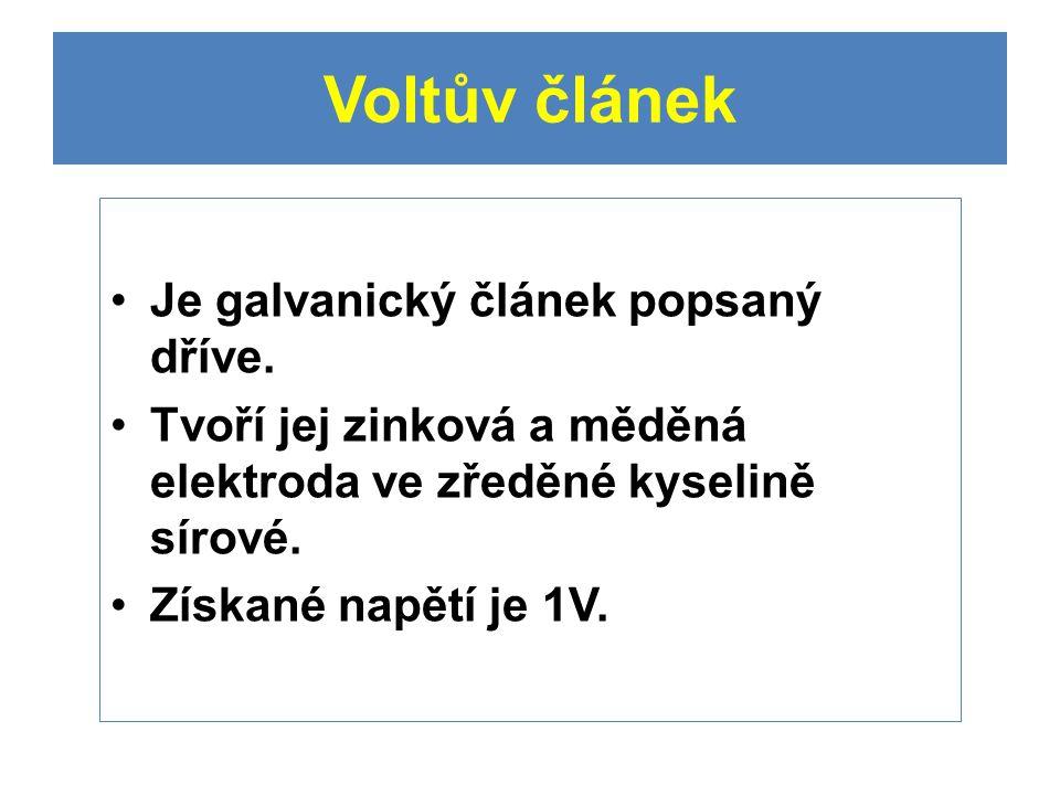 Voltův článek Je galvanický článek popsaný dříve. Tvoří jej zinková a měděná elektroda ve zředěné kyselině sírové. Získané napětí je 1V.