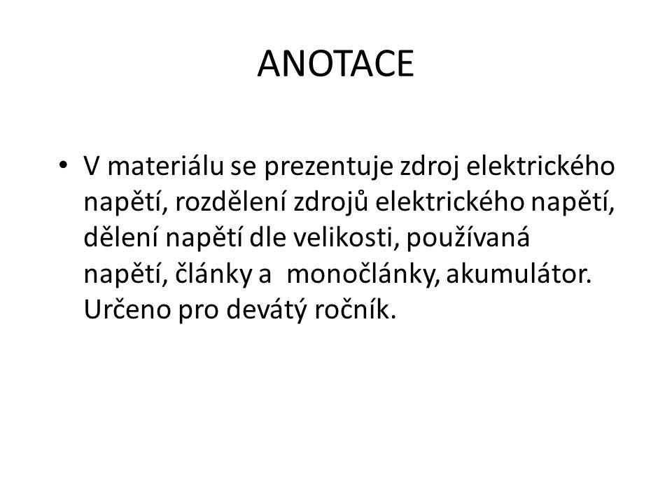 ANOTACE V materiálu se prezentuje zdroj elektrického napětí, rozdělení zdrojů elektrického napětí, dělení napětí dle velikosti, používaná napětí, články a monočlánky, akumulátor.
