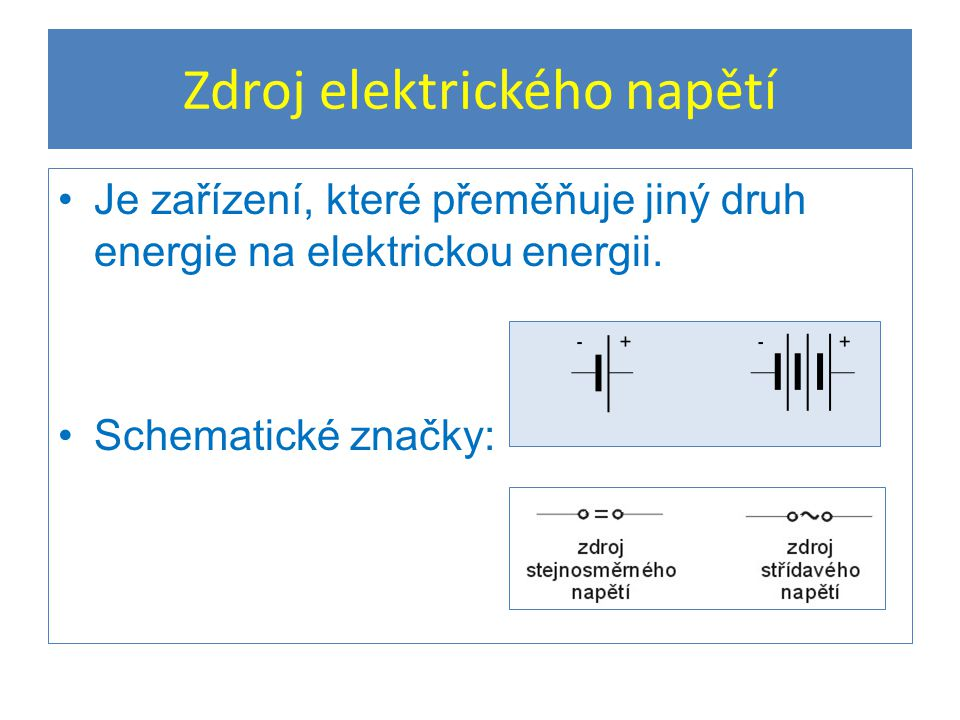 Zdroj elektrického napětí Je zařízení, které přeměňuje jiný druh energie na elektrickou energii. Schematické značky:
