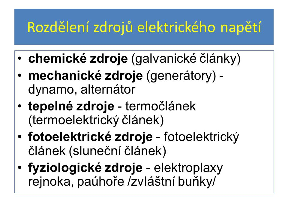 Rozdělení zdrojů elektrického napětí chemické zdroje (galvanické články) mechanické zdroje (generátory) - dynamo, alternátor tepelné zdroje - termočlánek (termoelektrický článek) fotoelektrické zdroje - fotoelektrický článek (sluneční článek) fyziologické zdroje - elektroplaxy rejnoka, paúhoře /zvláštní buňky/