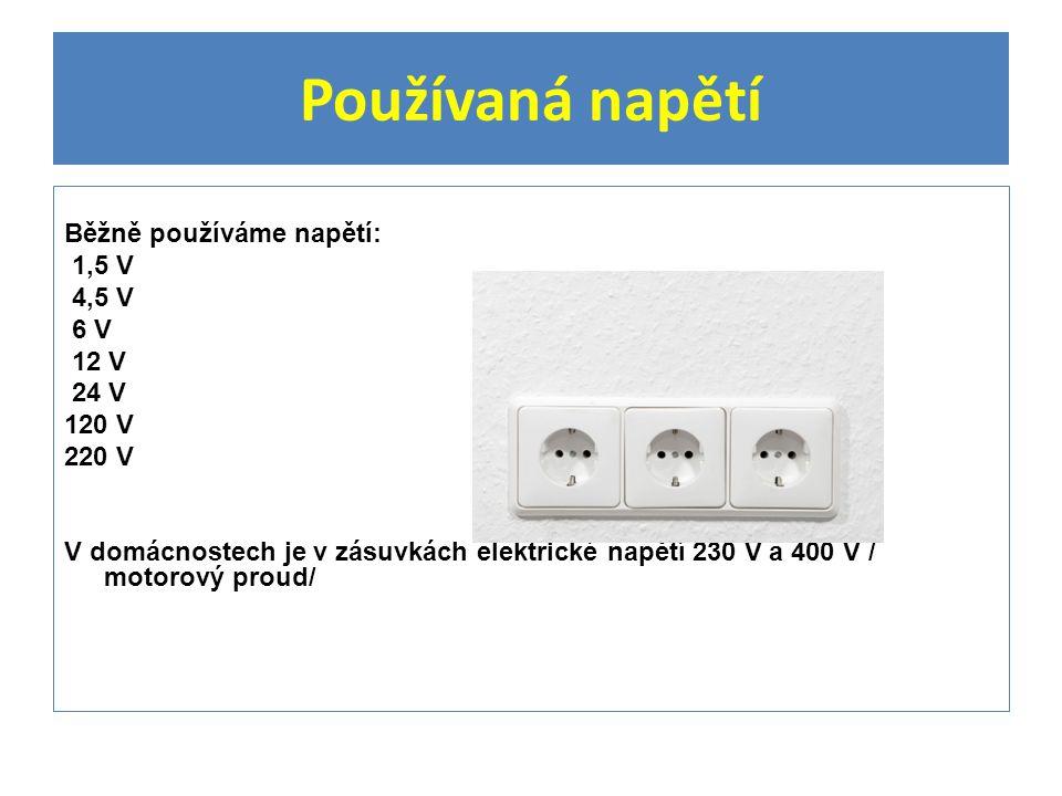 Používaná napětí Běžně používáme napětí: 1,5 V 4,5 V 6 V 12 V 24 V 120 V 220 V V domácnostech je v zásuvkách elektrické napětí 230 V a 400 V / motorový proud/
