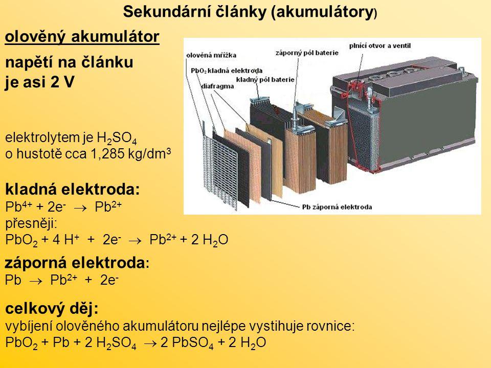Sekundární články (akumulátory ) olověný akumulátor napětí na článku je asi 2 V kladná elektroda: Pb 4+ + 2e -  Pb 2+ přesněji: PbO 2 + 4 H + + 2e -  Pb 2+ + 2 H 2 O záporná elektroda : Pb  Pb 2+ + 2e - celkový děj: vybíjení olověného akumulátoru nejlépe vystihuje rovnice: PbO 2 + Pb + 2 H 2 SO 4  2 PbSO 4 + 2 H 2 O elektrolytem je H 2 SO 4 o hustotě cca 1,285 kg/dm 3