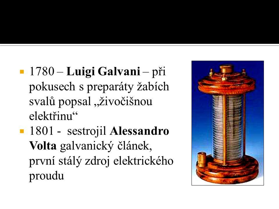 """ 1780 – Luigi Galvani – při pokusech s preparáty žabích svalů popsal """"živočišnou elektřinu  1801 - sestrojil Alessandro Volta galvanický článek, první stálý zdroj elektrického proudu"""