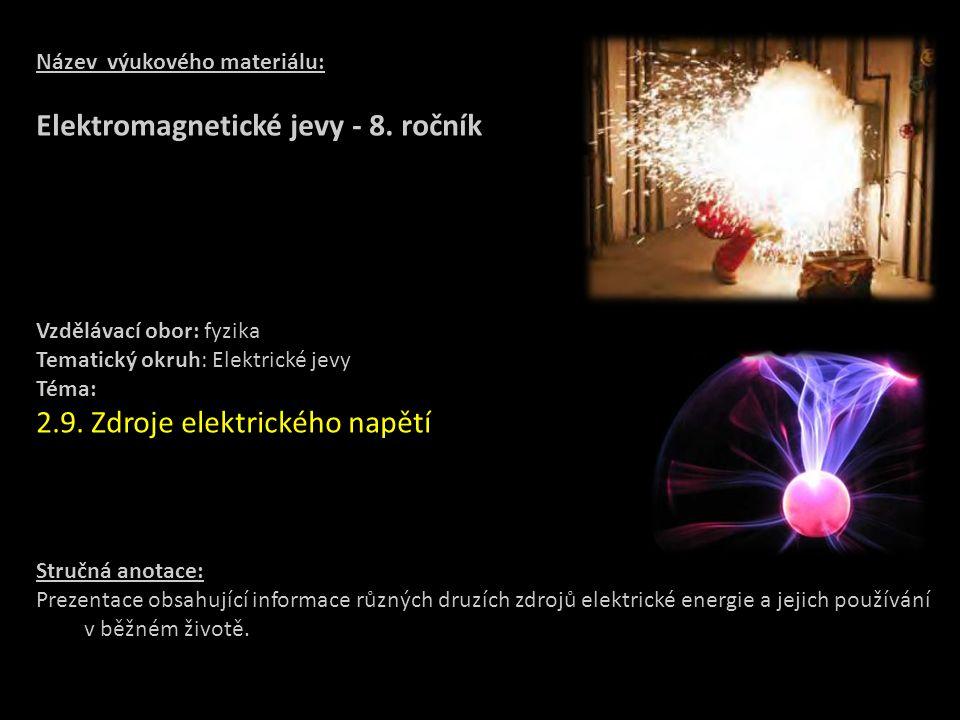 Název výukového materiálu: Elektromagnetické jevy - 8. ročník Vzdělávací obor: fyzika Tematický okruh: Elektrické jevy Téma: 2.9. Zdroje elektrického