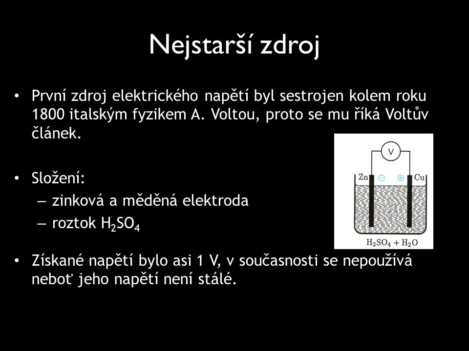 Nejstarší zdroj První zdroj elektrického napětí byl sestrojen kolem roku 1800 italským fyzikem A. Voltou, proto se mu říká Voltův článek. Složení: – z