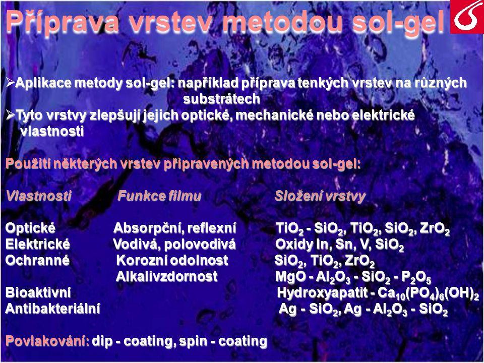 Povlakování metodou Dip-coating  Ponoření do solu: tvorba vazeb: substrát - molekuly solu  Vytahování - kontakt vrstvy solu se vzduchem - odpaření přebytečného rozpouštědla - začína gelatinizace  Sušení  Výpal -přeměna gelu na skelnou nebo keramickou vrstvu Tloušťka nanesené vrstvy: - od desítek nanometrů - do desítek mikrometrů