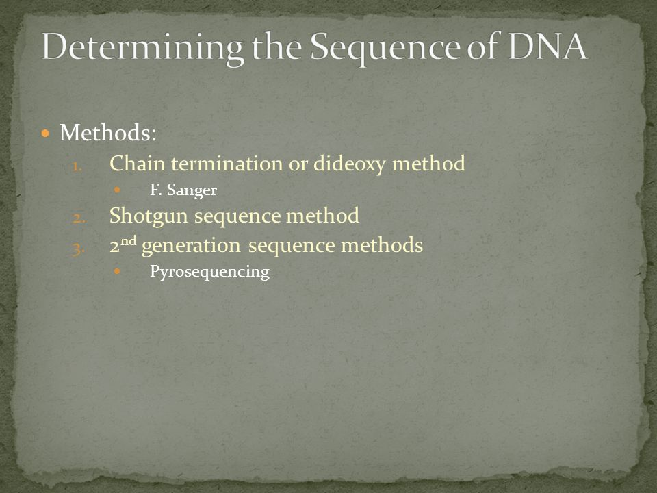 Methods: 1. Chain termination or dideoxy method F. Sanger 2. Shotgun sequence method 3. 2 nd generation sequence methods Pyrosequencing