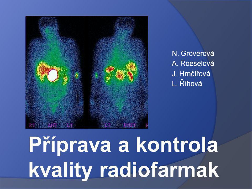 N. Groverová A. Roeselová J. Hrnčířová L. Říhová Příprava a kontrola kvality radiofarmak