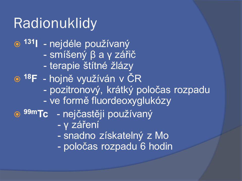 Radionuklidy  131 I - nejdéle používaný - smíšený β a γ zářič - terapie štítné žlázy  18 F - hojně využíván v ČR - pozitronový, krátký poločas rozpadu - ve formě fluordeoxyglukózy  99m Tc - nejčastěji používaný - γ záření - snadno získatelný z Mo - poločas rozpadu 6 hodin