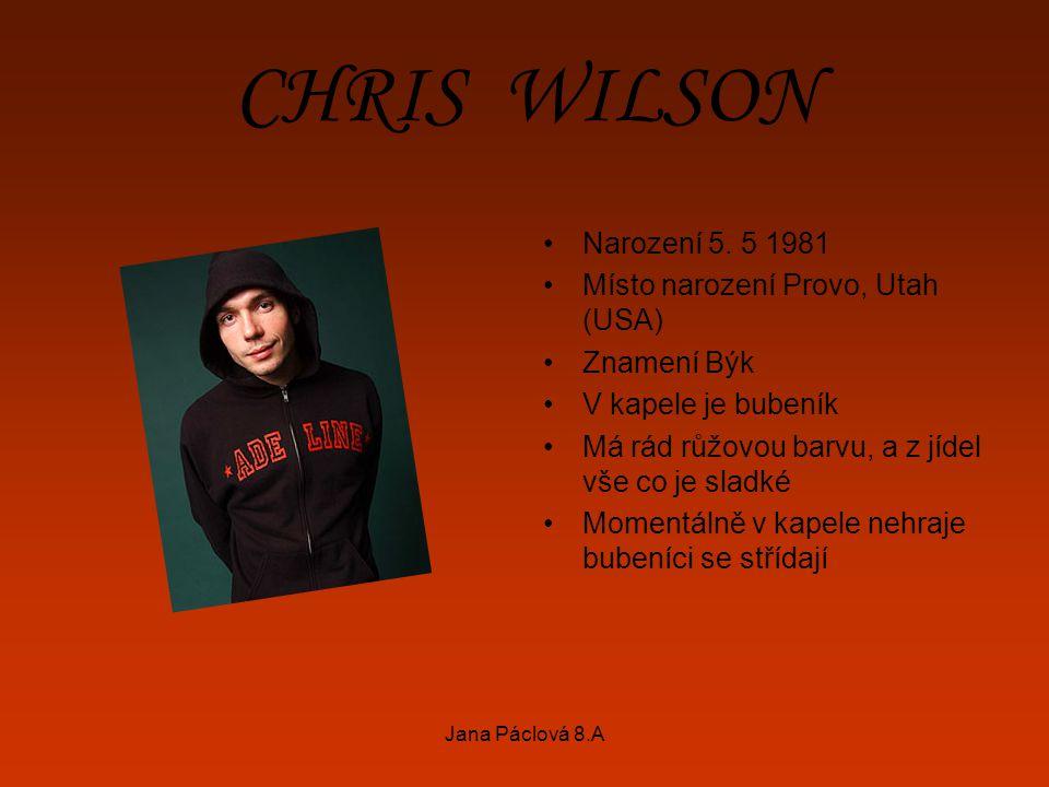 Jana Páclová 8.A CHRIS WILSON Narození 5. 5 1981 Místo narození Provo, Utah (USA) Znamení Býk V kapele je bubeník Má rád růžovou barvu, a z jídel vše