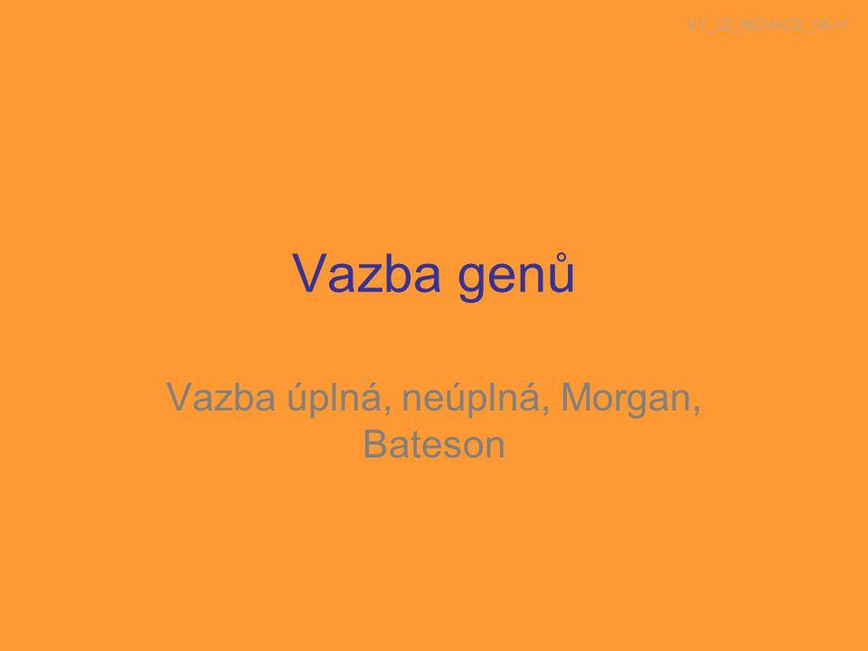 Vazba genů Vazba úplná, neúplná, Morgan, Bateson VY_32_INOVACE_04-11