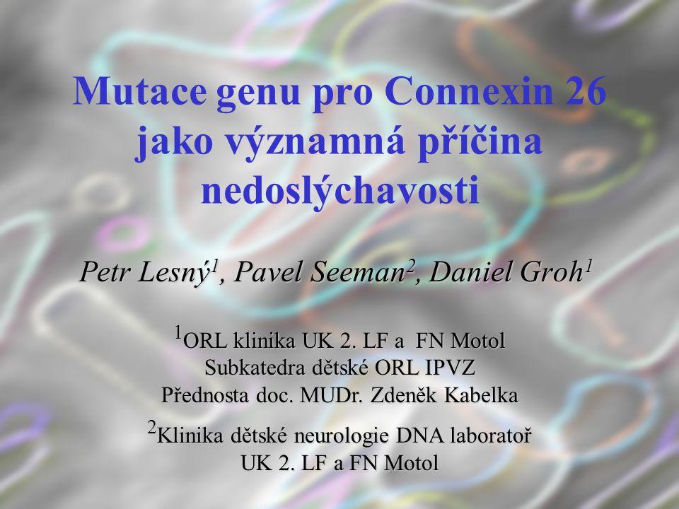 Mutace genu pro Connexin 26 jako významná příčina nedoslýchavosti Petr Lesný 1, Pavel Seeman 2, Daniel Groh 1 1 ORL klinika UK 2. LF a FN Motol Subkat