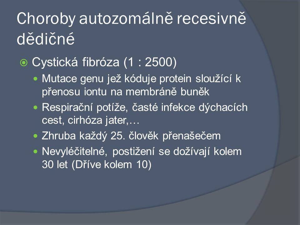 Choroby autozomálně recesivně dědičné  Cystická fibróza (1 : 2500) Mutace genu jež kóduje protein sloužící k přenosu iontu na membráně buněk Respirač