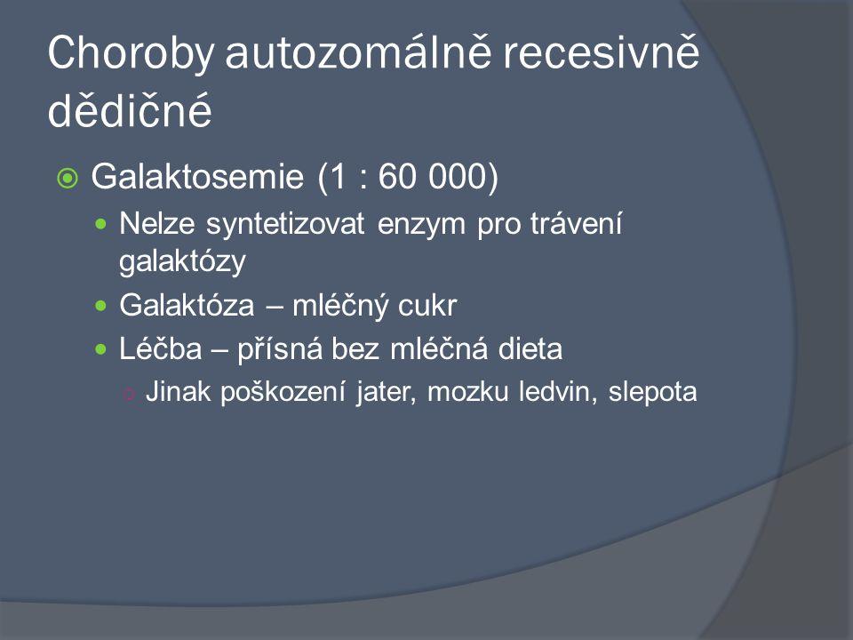 Choroby autozomálně recesivně dědičné  Galaktosemie (1 : 60 000) Nelze syntetizovat enzym pro trávení galaktózy Galaktóza – mléčný cukr Léčba – přísn