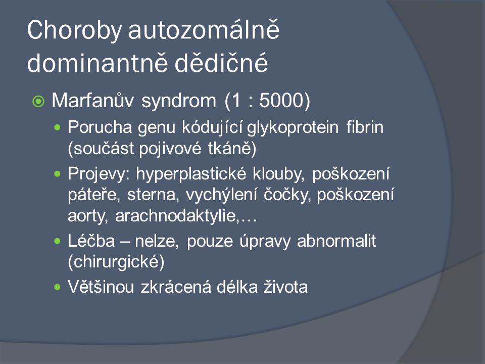 Choroby autozomálně dominantně dědičné  Marfanův syndrom (1 : 5000) Porucha genu kódující glykoprotein fibrin (součást pojivové tkáně) Projevy: hyper