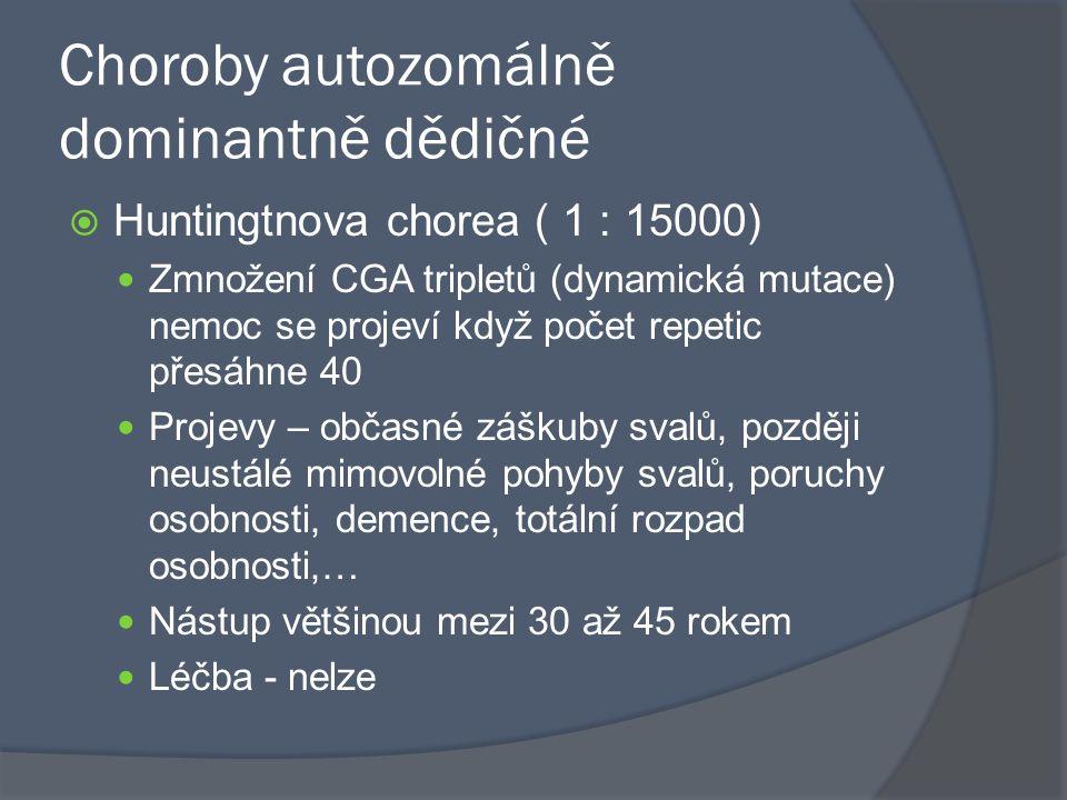 Choroby autozomálně dominantně dědičné  Huntingtnova chorea ( 1 : 15000) Zmnožení CGA tripletů (dynamická mutace) nemoc se projeví když počet repetic