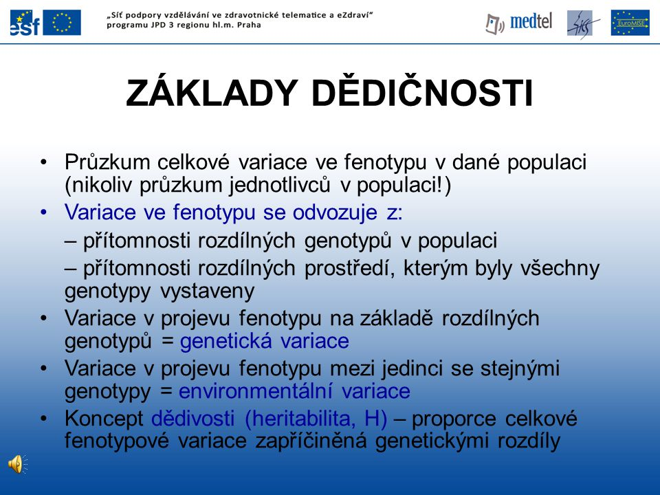 ZÁKLADY DĚDIČNOSTI Průzkum celkové variace ve fenotypu v dané populaci (nikoliv průzkum jednotlivců v populaci!) Variace ve fenotypu se odvozuje z: – přítomnosti rozdílných genotypů v populaci – přítomnosti rozdílných prostředí, kterým byly všechny genotypy vystaveny Variace v projevu fenotypu na základě rozdílných genotypů = genetická variace Variace v projevu fenotypu mezi jedinci se stejnými genotypy = environmentální variace Koncept dědivosti (heritabilita, H) – proporce celkové fenotypové variace zapříčiněná genetickými rozdíly