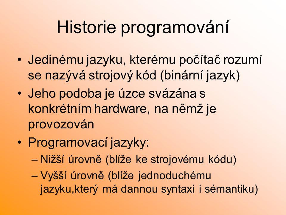 Historie programování Jedinému jazyku, kterému počítač rozumí se nazývá strojový kód (binární jazyk) Jeho podoba je úzce svázána s konkrétním hardware