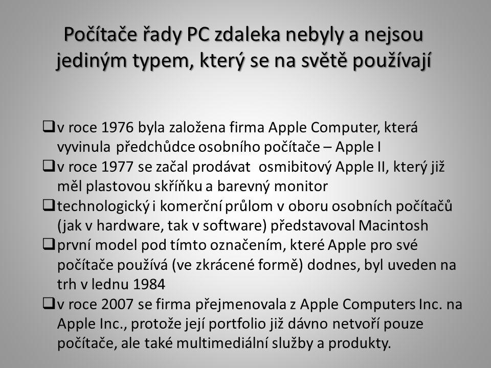 Počítače řady PC zdaleka nebyly a nejsou jediným typem, který se na světě používají  v roce 1976 byla založena firma Apple Computer, která vyvinula předchůdce osobního počítače – Apple I  v roce 1977 se začal prodávat osmibitový Apple II, který již měl plastovou skříňku a barevný monitor  technologický i komerční průlom v oboru osobních počítačů (jak v hardware, tak v software) představoval Macintosh  první model pod tímto označením, které Apple pro své počítače používá (ve zkrácené formě) dodnes, byl uveden na trh v lednu 1984  v roce 2007 se firma přejmenovala z Apple Computers Inc.