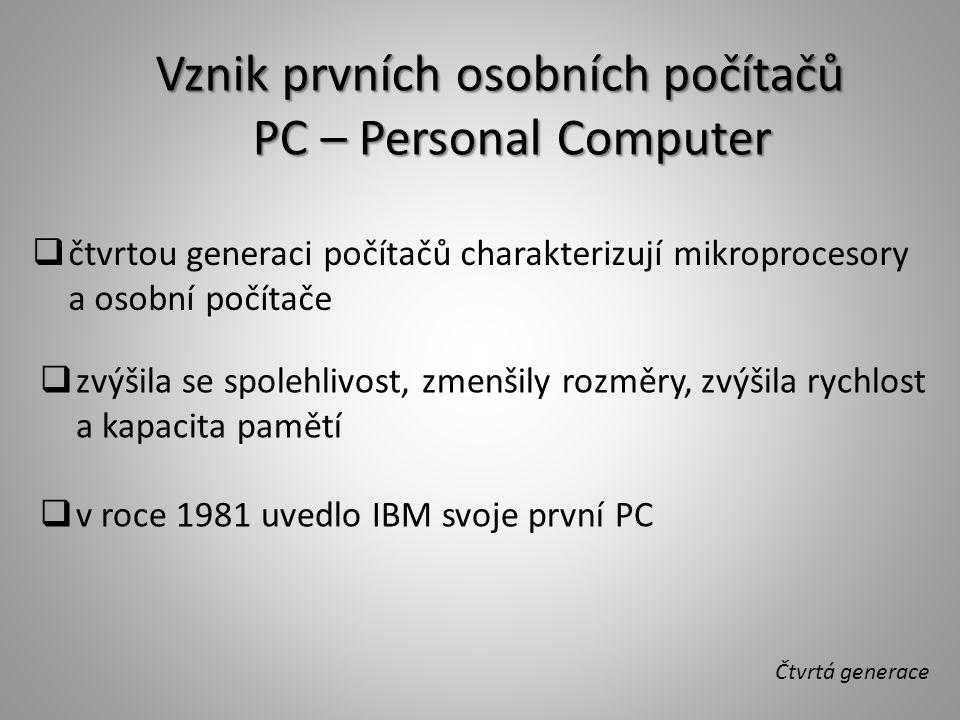 Čtvrtá generace  čtvrtou generaci počítačů charakterizují mikroprocesory a osobní počítače  zvýšila se spolehlivost, zmenšily rozměry, zvýšila rychlost a kapacita pamětí  v roce 1981 uvedlo IBM svoje první PC Vznik prvních osobních počítačů PC – Personal Computer PC – Personal Computer