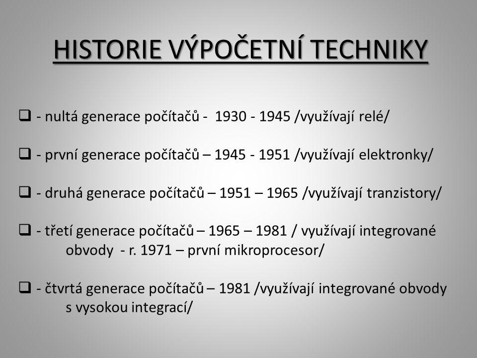 HISTORIE VÝPOČETNÍ TECHNIKY  - nultá generace počítačů - 1930 - 1945 /využívají relé/  - první generace počítačů – 1945 - 1951 /využívají elektronky/  - druhá generace počítačů – 1951 – 1965 /využívají tranzistory/  - třetí generace počítačů – 1965 – 1981 / využívají integrované obvody - r.