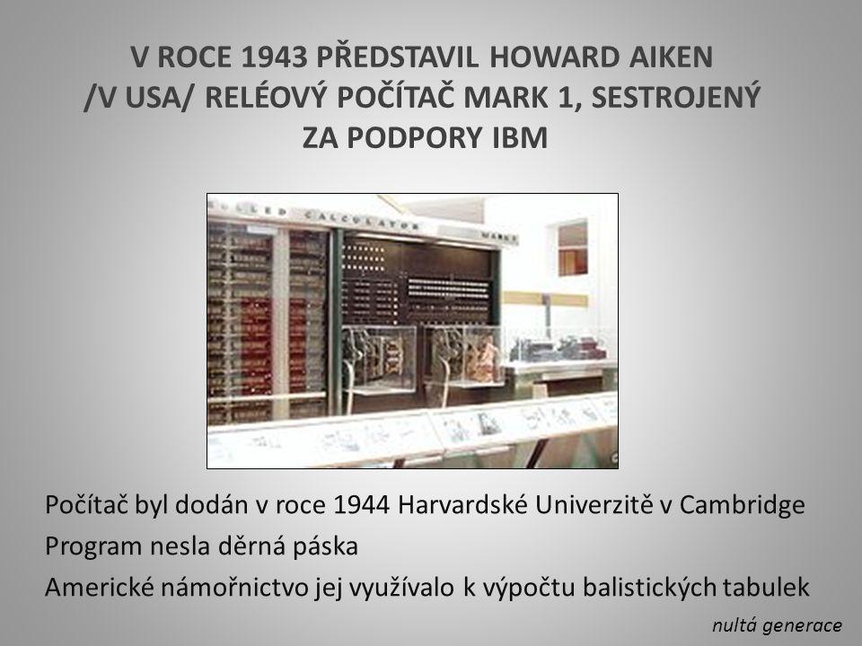 V ROCE 1943 PŘEDSTAVIL HOWARD AIKEN /V USA/ RELÉOVÝ POČÍTAČ MARK 1, SESTROJENÝ ZA PODPORY IBM Počítač byl dodán v roce 1944 Harvardské Univerzitě v Cambridge Program nesla děrná páska Americké námořnictvo jej využívalo k výpočtu balistických tabulek nultá generace