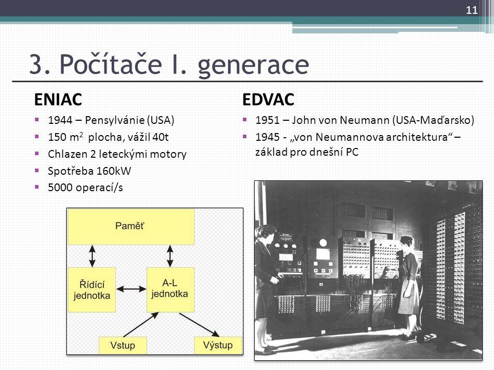 3. Počítače I. generace ENIAC  1944 – Pensylvánie (USA)  150 m 2 plocha, vážil 40t  Chlazen 2 leteckými motory  Spotřeba 160kW  5000 operací/s 11