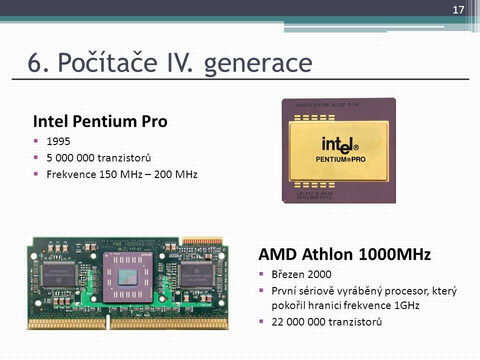 6. Počítače IV. generace Intel Pentium Pro  1995  5 000 000 tranzistorů  Frekvence 150 MHz – 200 MHz 17 AMD Athlon 1000MHz  Březen 2000  První sé