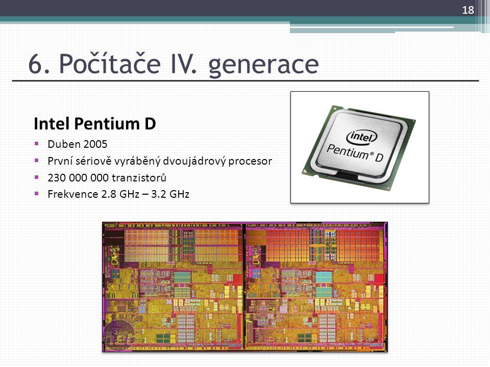 6. Počítače IV. generace Intel Pentium D  Duben 2005  První sériově vyráběný dvoujádrový procesor  230 000 000 tranzistorů  Frekvence 2.8 GHz – 3.