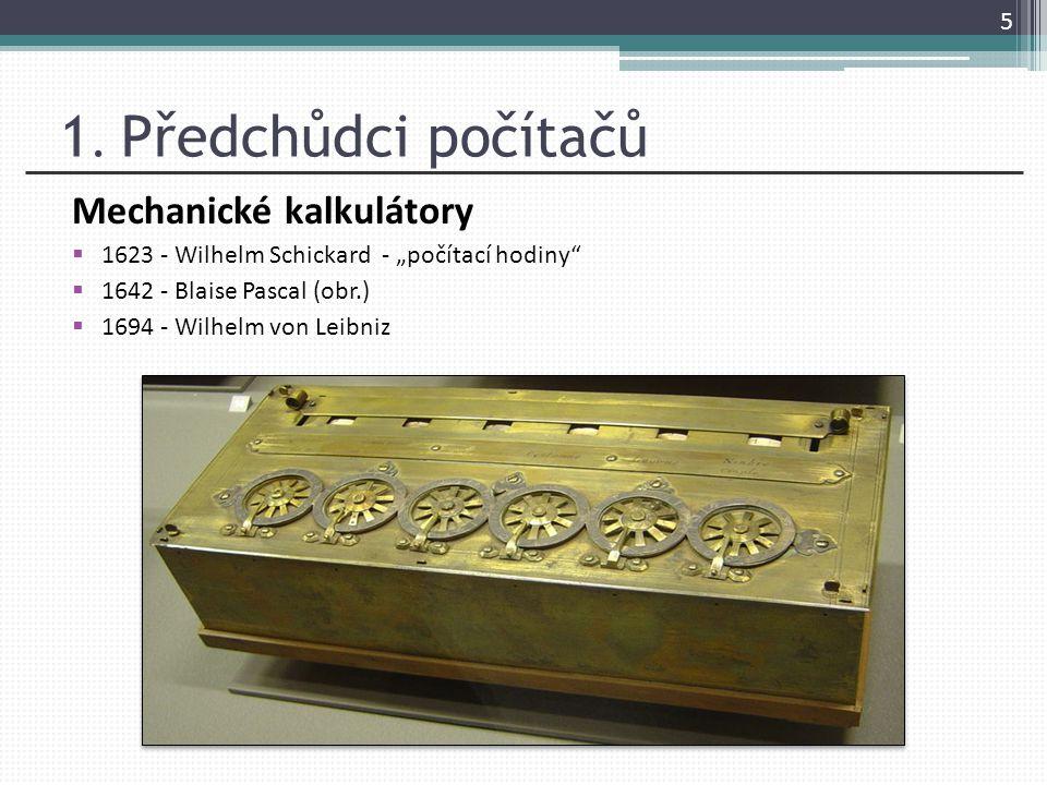 """1. Předchůdci počítačů Mechanické kalkulátory  1623 - Wilhelm Schickard - """"počítací hodiny""""  1642 - Blaise Pascal (obr.)  1694 - Wilhelm von Leibni"""
