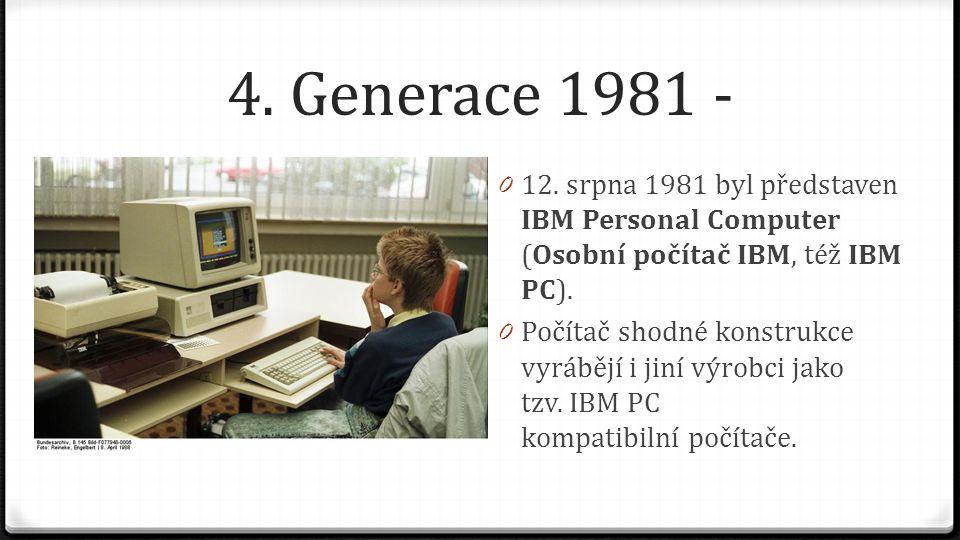 4. Generace 1981 - 0 12. srpna 1981 byl představen IBM Personal Computer (Osobní počítač IBM, též IBM PC). 0 Počítač shodné konstrukce vyrábějí i jiní