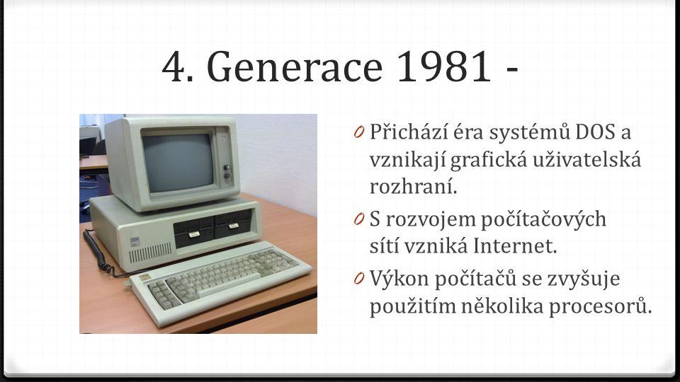 4. Generace 1981 - 0 Přichází éra systémů DOS a vznikají grafická uživatelská rozhraní. 0 S rozvojem počítačových sítí vzniká Internet. 0 Výkon počíta