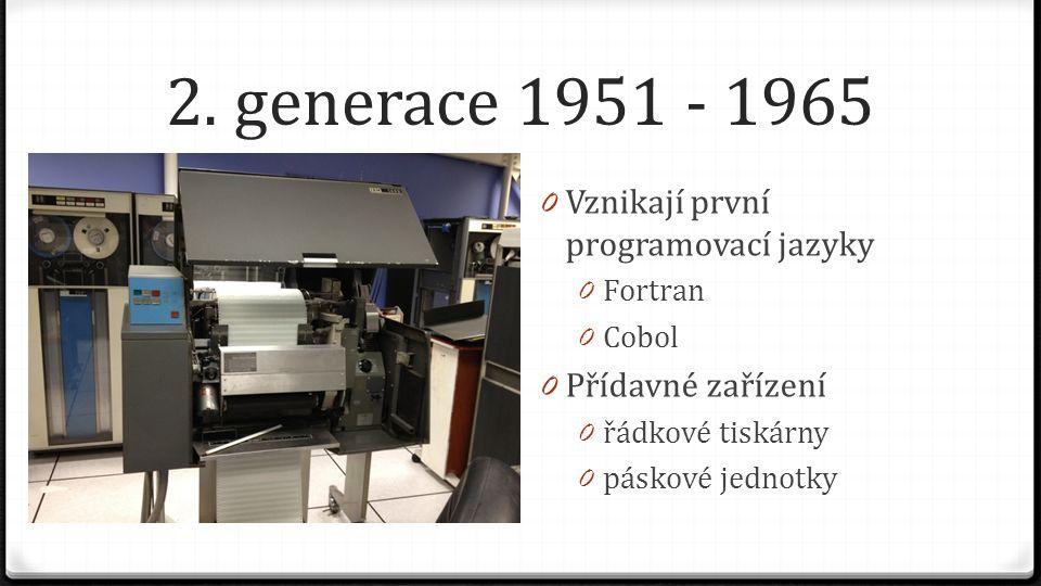 2. generace 1951 - 1965 0 Vznikají první programovací jazyky 0 Fortran 0 Cobol 0 Přídavné zařízení 0 řádkové tiskárny 0 páskové jednotky