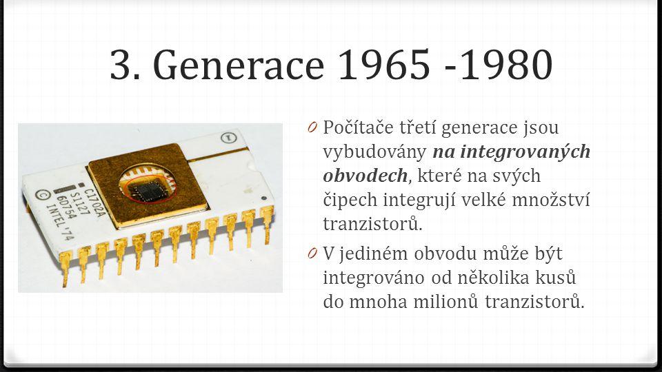 3. Generace 1965 -1980 0 Počítače třetí generace jsou vybudovány na integrovaných obvodech, které na svých čipech integrují velké množství tranzistorů