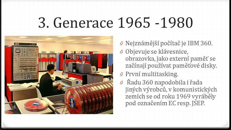 3. Generace 1965 -1980 0 Nejznámější počítač je IBM 360. 0 Objevuje se klávesnice, obrazovka, jako externí paměť se začínají používat paměťové disky.