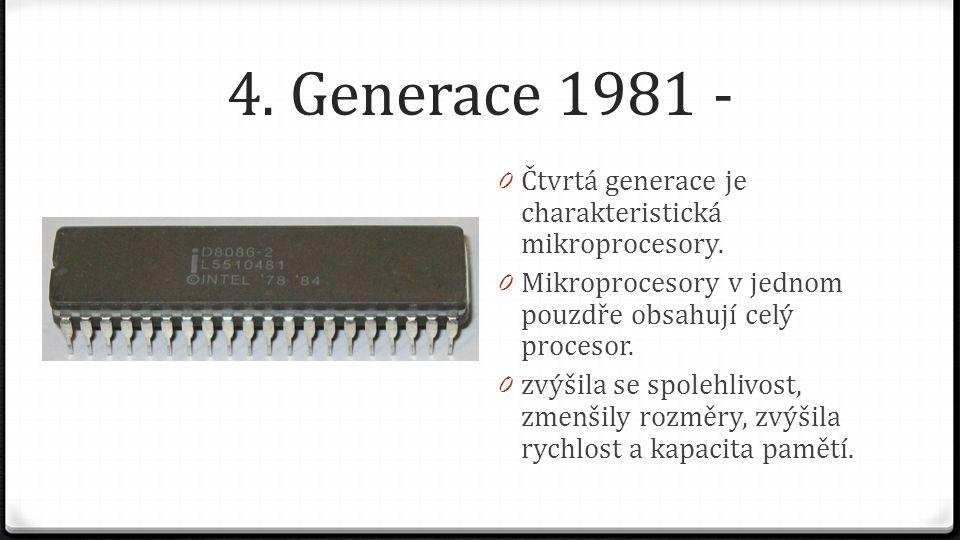 4. Generace 1981 - 0 Čtvrtá generace je charakteristická mikroprocesory. 0 Mikroprocesory v jednom pouzdře obsahují celý procesor. 0 zvýšila se spoleh