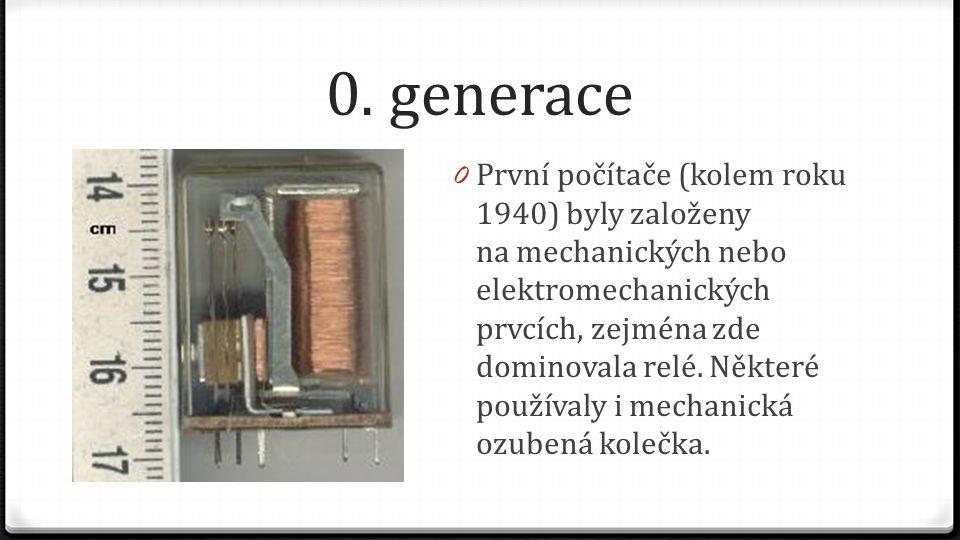 0. generace 0 První počítače (kolem roku 1940) byly založeny na mechanických nebo elektromechanických prvcích, zejména zde dominovala relé. Některé po