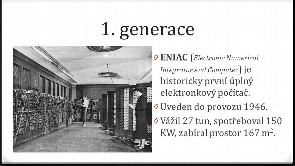 1. generace 0 ENIAC ( Electronic Numerical Integrator And Computer ) je historicky první úplný elektronkový počítač. 0 Uveden do provozu 1946. 0 Vážil