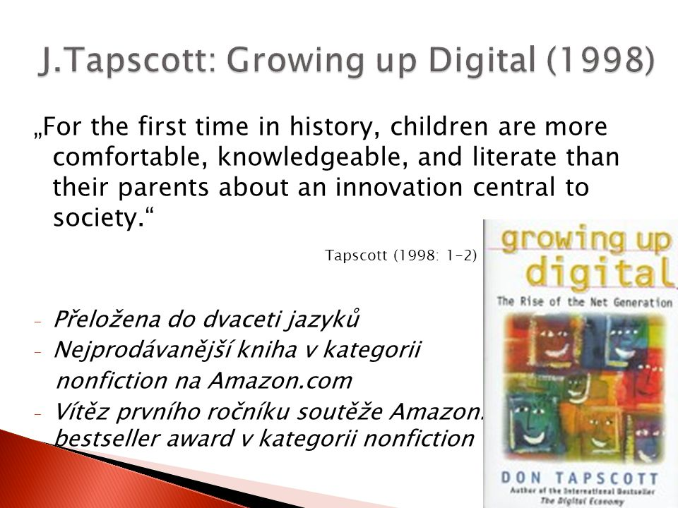"""For the first time in history, children are more comfortable, knowledgeable, and literate than their parents about an innovation central to society. Tapscott (1998: 1-2) - Přeložena do dvaceti jazyků - Nejprodávanější kniha v kategorii nonfiction na Amazon.com - Vítěz prvního ročníku soutěže Amazon.com bestseller award v kategorii nonfiction"