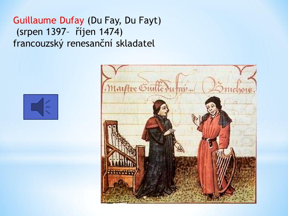Guillaume Dufay (Du Fay, Du Fayt) (srpen 1397– říjen 1474) francouzský renesanční skladatel